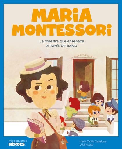 MARIA MONTESSORI. LA MAESTRA QUE ENSEÑABA A TRAVÉS DEL JUEGO