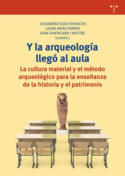 Y LA ARQUEOLOGÍA LLEGÓ AL AULA. LA CULTURA MATERIAL Y EL MÉTODO ARQUEOLÓGICO PARA LA ENSEÑANZA