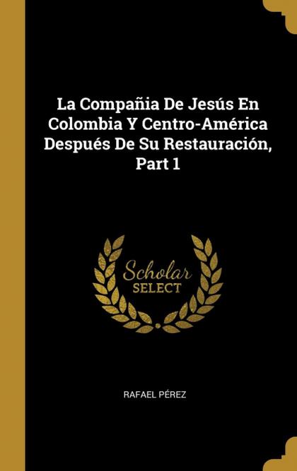 LA COMPAÑIA DE JESÚS EN COLOMBIA Y CENTRO-AMÉRICA DESPUÉS DE SU RESTAURACIÓN, PA.