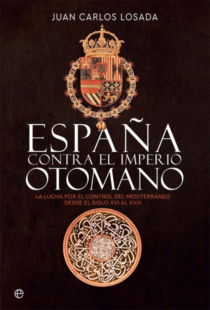ESPAÑA CONTRA EL IMPERIO OTOMANO. LA LUCHA POR EL CONTROL DEL MEDITERRÁNEO DESDE EL SIGLO XVI A