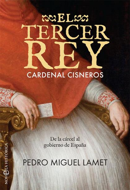 EL TERCER REY. CARDENAL CISNEROS. DE LA CÁRCEL AL GOBIERNO DE ESPAÑA