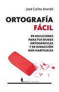 ORTOGRAFÍA FÁCIL : 99 SOLUCIONES PARA TUS DUDAS ORTOGRÁFICAS Y DE REDACCIÓN MÁS HABITUALES