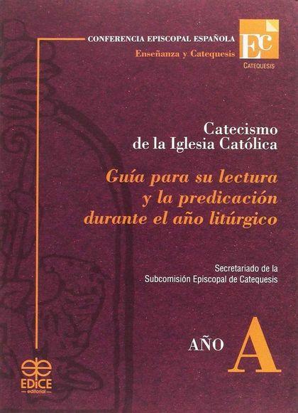 CATECISMO DE LA IGLESIA CATÓLICA, AÑO A : GUÍA PARA SU LECTURA Y LA PREDICACIÓN DURANTE EL AÑO