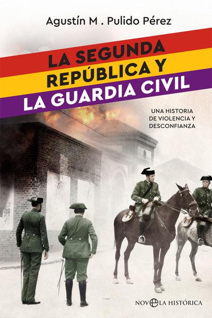 LA SEGUNDA REPÚBLICA Y LA GUARDIA CIVIL. UNA HISTORIA DE VIOLENCIA Y DESCONFIANZA