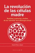 LA REVOLUCIÓN DE LAS CÉLULAS MADRE. REALIDAD, POTENCIAL Y LÍMITES DE LAS ´ESTRELLAS´ DE LA BIOL