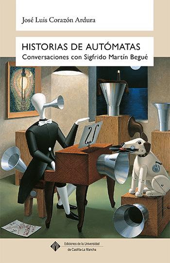 HISTORIAS DE AUTÓMATAS : CONVERSACIONES CON SIGFRIDO MARTÍN BEGUÉ