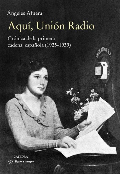 AQUÍ, UNIÓN RADIO. CRÓNICA DE LA PRIMERA CADENA ESPAÑOLA (1925-1939)