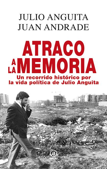 ATRACO A LA MEMORIA : UN RECORRIDO HISTÓRICO POR LA VIDA POLÍTICA DE JULIO ANGUITA