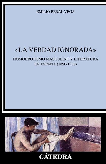 ´LA VERDAD IGNORADA´. HOMOEROTISMO MASCULINO Y LITERATURA EN ESPAÑA (1890-1936)