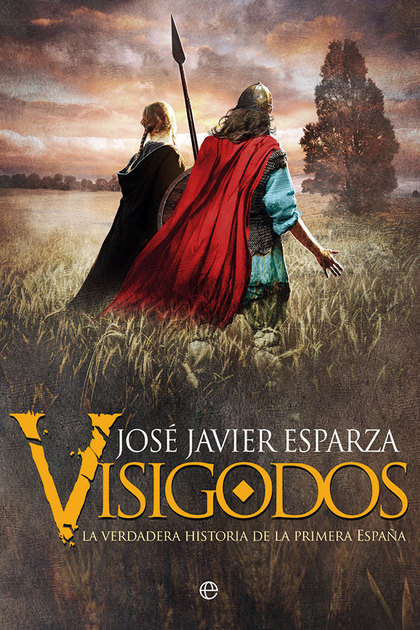 VISIGODOS. LA VERDADERA HISTORIA DE LA PRIMERA ESPAÑA