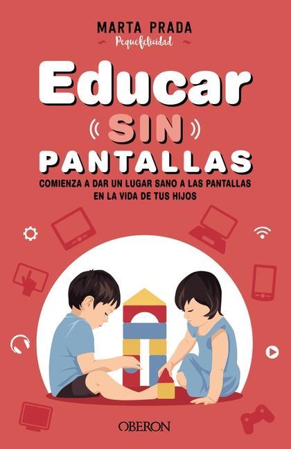 EDUCAR SIN PANTALLAS. APRENDE A GESTIONAR LAS PANTALLAS DE FORMA SANA, POSITIVA Y RESPETUOSA EN
