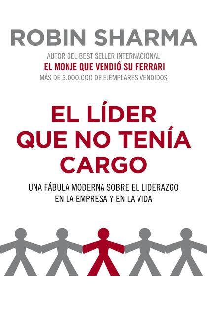 EL LÍDER QUE NO TENÍA CARGO : UNA FÁBULA MODERNA SOBRE EL LIDERAZGO EN LA EMPRESA Y EN LA VIDA