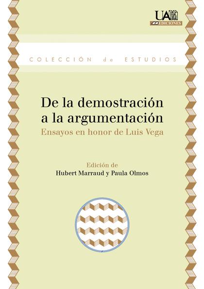 DE LA DEMOSTRACIÓN A LA ARGUMENTACIÓN : ENSAYOS EN HONOR DE LUIS VEGA