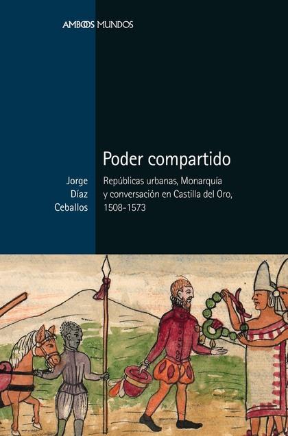 PODER COMPARTIDO. REPÚBLICAS URBANAS, MONARQUÍA Y CONVERSACIÓN EN CASTILLA DEL ORO, 1508-1573