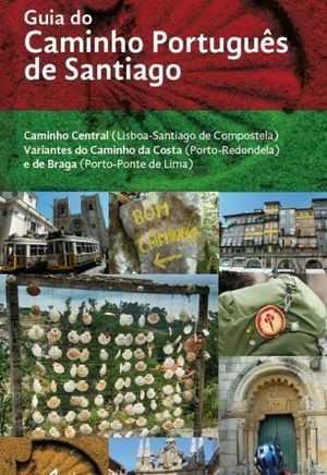 GUIA DO CAMINHO PORTUGUÊS DE SANTIAGO. CAMINHO CENTRAL (LISBOA-SANTIAGO DE COMPOSTELA) E VARIAN