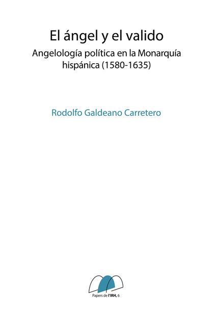 EL ÁNGEL Y EL VALIDO. ANGELOLOGÍA POLÍTICA EN LA MONARQUÍA HISPÁNICA (1580-1635)