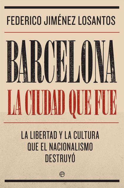 BARCELONA. LA CIUDAD QUE FUE. LA LIBERTAD Y LA CULTURA QUE EL NACIONALISMO DESTRUYÓ