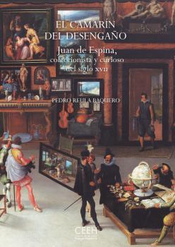 EL CAMARÍN DEL DESENGAÑO. JUAN DE ESPINA, COLECCIONISTA Y CURIOSO DEL SIGLO XVII.