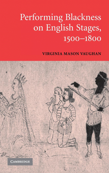 PERFORMING BLACKNESS ON ENGLISH STAGES,             1500-1800