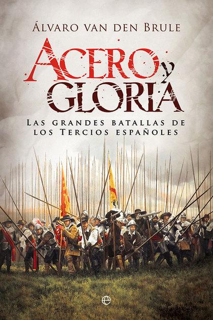 ACERO Y GLORIA. LAS GRANDES BATALLAS DE LOS TERCIOS ESPAÑOLES