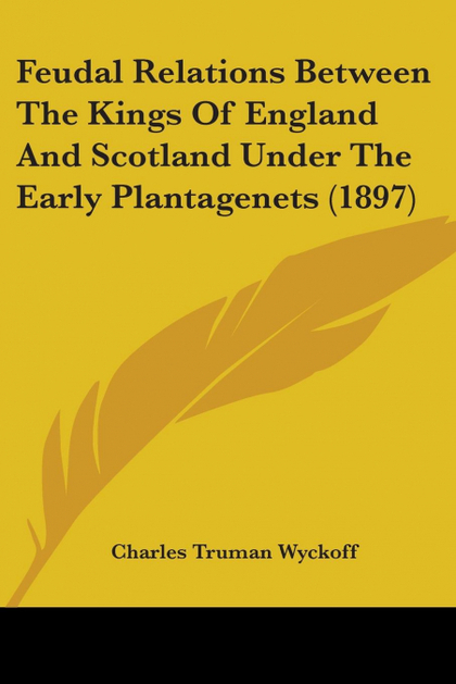 FEUDAL RELATIONS BETWEEN THE KINGS OF ENGLAND AND SCOTLAND UNDER THE EARLY PLANT