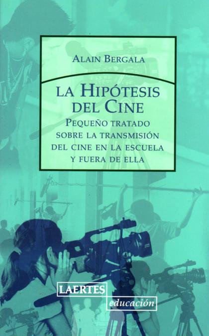 LA HIPÓTESIS DEL CINE: PEQUEÑO TRATADO SOBRE LA TRANSMISIÓN DEL CINE EN LA ESCUELA Y FUERA DE E