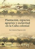 PLANTACIÓN, ESPACIOS AGRARIOS Y ESCLAVITUD EN LA CUBA COLONIAL.