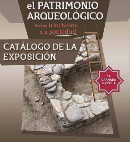 EL PATRIMONIO ARQUEOLÓGICO: DE LAS TRINCHERAS A LA SOCIEDAD. LA GRANADA INVISIBLE
