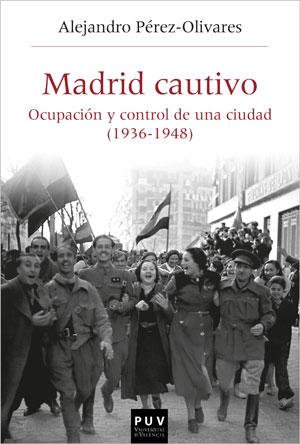 MADRID CAUTIVO. OCUPACIÓN Y CONTROL DE UNA CIUDAD (1936-1948)