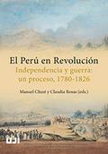 EL PERÚ EN REVOLUCIÓN. INDEPENDENCIA Y GUERRA: UN PROCESO, 1780-1826..
