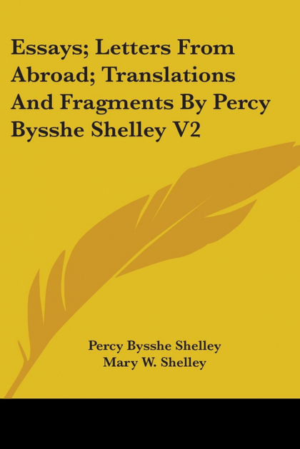 ESSAYS; LETTERS FROM ABROAD; TRANSLATIONS AND FRAGMENTS BY PERCY BYSSHE SHELLEY