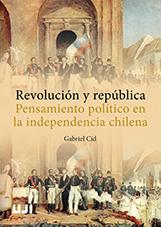 REVOLUCIÓN Y REPÚBLICA. PENSAMIENTO POLÍTICO EN LA INDEPENDENCIA CHILENA.