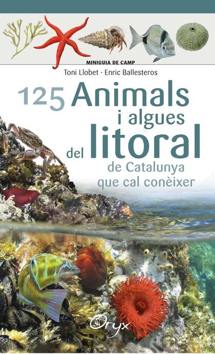 125 ANIMALS I ALGUES DEL LITORAL DE CATALUNYA. QUE CAL CONÈIXER