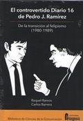 EL CONTROVERTIDO DIARIO 16 DE PEDRO J. RAMÍREZ. DE LA TRANSICIÓN AL FELIPISMO.