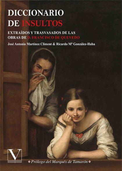 DICCIONARIO DE INSULTOS. EXTRAÍDOS Y TRASVASADOS DE LAS OBRAS DE D. FRANCISCO DE QUEVEDO