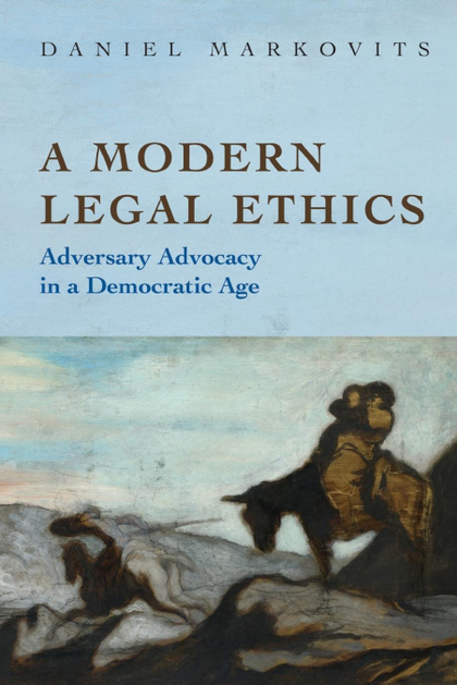 A MODERN LEGAL ETHICS. ADVERSARY ADVOCACY IN A DEMOCRATIC AGE