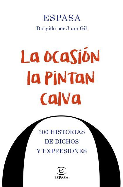 LA OCASIÓN LA PINTAN CALVA. 300 HISTORIAS DE DICHOS Y EXPRESIONES               300 HISTORIAS D