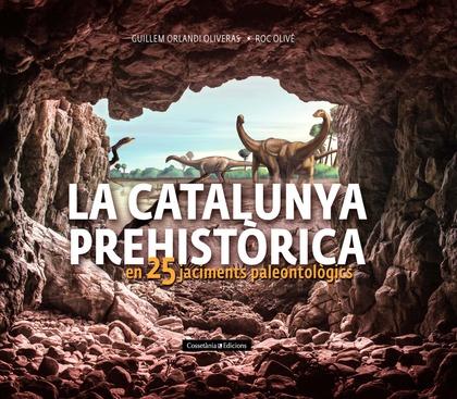 LA CATALUNYA PREHISTÒRICA. EN 25 JACIMENTS PALEONTOLÒGICS