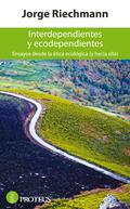 INTERDEPENDIENTES Y ECODEPENDIENTES : ENSAYOS DESDE LA ÉTICA ECOLÓGICA (Y HACIA ELLA)