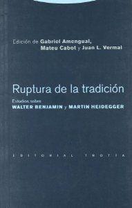 RUPTURA DE LA TRADICIÓN: ESTUDIOS SOBRE WALTER BENJAMIN Y MARTIN HEIDEGGER
