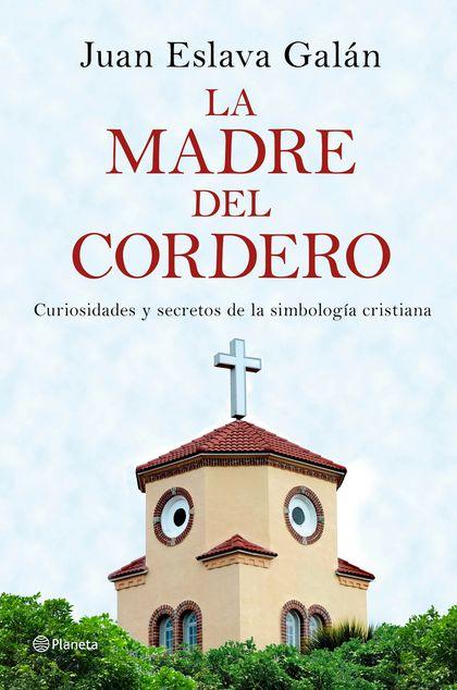 LA MADRE DEL CORDERO. CURIOSIDADES Y SECRETOS DE LA SIMBOLOGÍA CRISTIANA