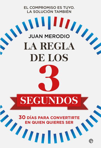 LA REGLA DE LOS 3 SEGUNDOS. 30 DÍAS PARA CONVERTIRTE EN QUIEN QUIERES SER