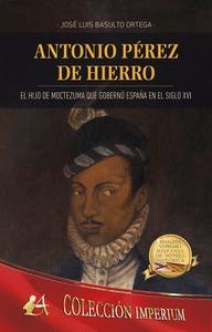 ANTONIO PÈREZ DE HIERRO. EL HIJO DE MOCTEZUMA QUE GOBERNÓ ESPAÑA EN EL SIGLO XVI