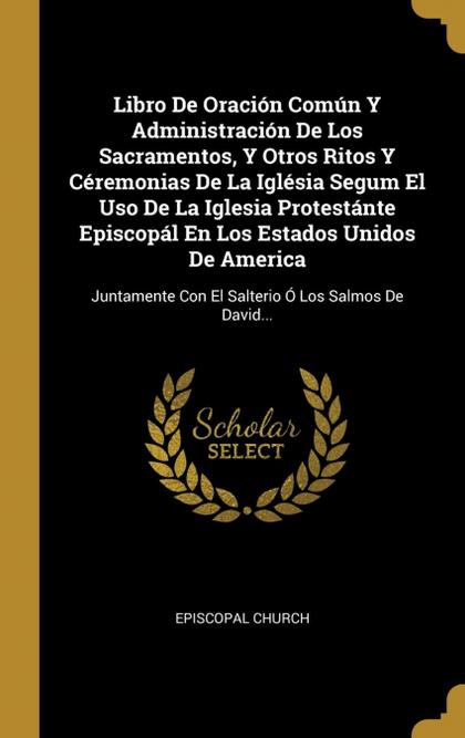 LIBRO DE ORACIÓN COMÚN Y ADMINISTRACIÓN DE LOS SACRAMENTOS, Y OTROS RITOS Y CÉRE