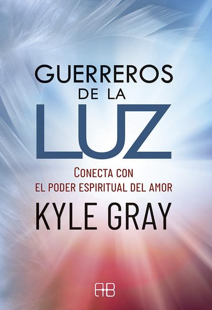 GUERREROS DE LA LUZ. CONECTA CON EL PODER ESPIRITUAL DEL AMOR