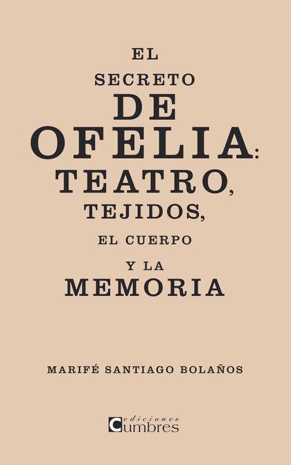 EL SECRETO DE OFELIA : TEATRO, TEJIDOS, EL CUERPO Y LA MEMORIA