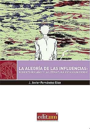 LA ALEGRIA DE LAS INFLUENCIAS. ROBERTO BOLAÑO Y LA LITERATURA ESTADOUNIDENSE