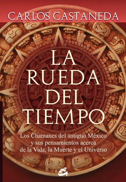 LA RUEDA DEL TIEMPO : LOS CHAMANES DEL ANTIGUO MÉXICO Y SUS PENSAMIENTOS ACERCA DE LA VIDA, LA