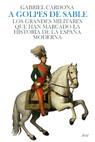 A GOLPES DE SABLE : LOS GRANDES MILITARES QUE HAN MARCADO LA HISTORIA DE ESPAÑA