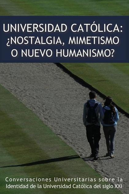 UNIVERSIDAD CATÓLICA : ¿NOSTALGIA, MIMETISMO O NUEVO HUMANISMO?